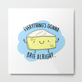Everything's Gonna Brie Alright Cute Cheese Pun Metal Print