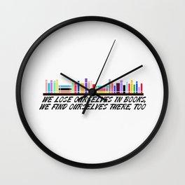 We lose ourselves in books, We find ourselves there, too. Wall Clock