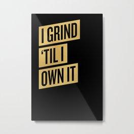 I GRIND 'TIL I OWN IT Metal Print