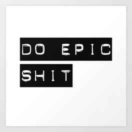 Do Epic S**t Art Print