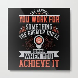 The harder you work for something, the greater Metal Print
