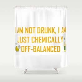 I AM NOT DRUNK I AM JUST CHEMICALLY OFF-BALANCED Shower Curtain