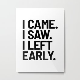 I Came I Saw I Left Early Metal Print