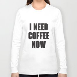 I Need Coffee Now Funny Gift Birthday Novelty Mens Ladies Coffee T-Shirts Long Sleeve T-shirt
