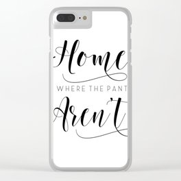 Home is where the pants aren't, typography art, wall decor, mottos, funny words, mottos, inspiration Clear iPhone Case