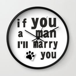 I love dog: If you a man i'll marry you Wall Clock