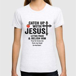 Catch up with jesus lettuce praise relish him cuz he loves me from my head to-ma-toes. T-shirt