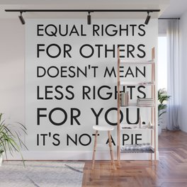 Equal Right for Others Doesn't Mean Less Rights for You. It's Not a Pie Wall Mural