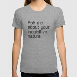 Ask me about your inquisitive nature. T-shirt