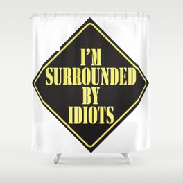 Im surrounded by idiots Shower Curtain