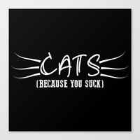 because cats Canvas Prints featuring Cats Because You Suck Print by Bee :)