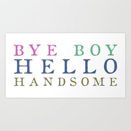 Bye Boy Hello Handsome Art Print