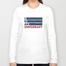 I am an Immigrant Long Sleeve T-shirt
