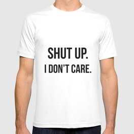 Shut up I don't care quote T-shirt