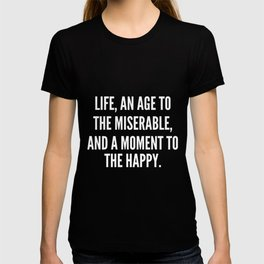 Life an age to the miserable and a moment to the happy T-shirt