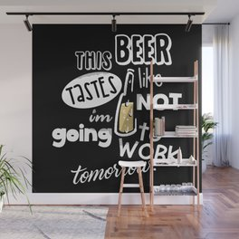 This Beer Tastes Like I'm Not Going To Work Tomorrow Wall Mural