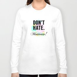 Don't Hate. Motivate! Long Sleeve T-shirt