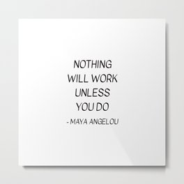MAYA ANGELOU QUOTE - NOTHING WILL WORK UNLESS YOU DO Metal Print