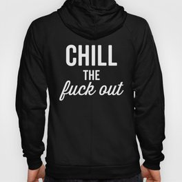 Chill The Fuck Out, Funny, Quote Hoody