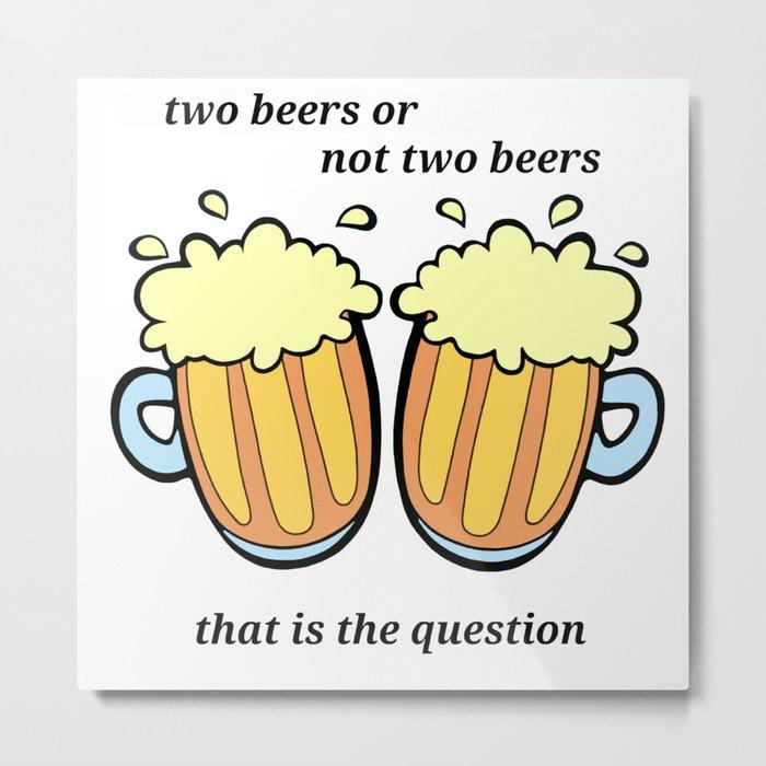 Two Beers or Not Two Beers Metal Print