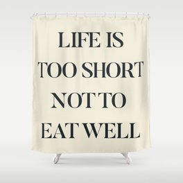 Life is too short not to eat well, food quote, food porn, Kitchen decoration, inspirational quote Shower Curtain