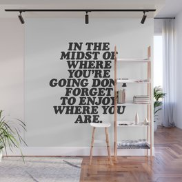 IN THE MIDST OF WHERE YOU'RE GOING DON'T FORGET TO ENJOY WHERE YOU ARE motivational typography Wall Mural