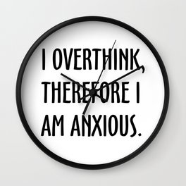 I Overthink, Therefore I am Anxious Wall Clock