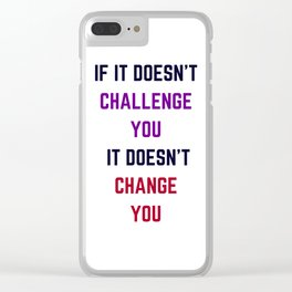 IF IT DOES NOT CHALLENGE YOU IT DOES NOT CHANGE YOU Clear iPhone Case