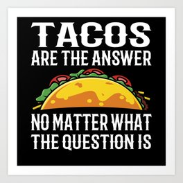 Tacos Are The Answer No Matter What Question Is Art Print