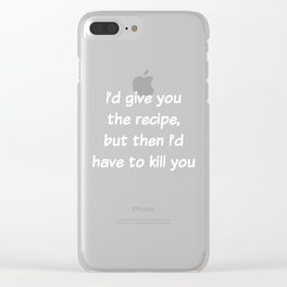 I'd Give You the Recipe But I'd have to Kill You T-Shirt Clear iPhone Case