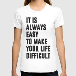 It is always easy to make your life difficult T-shirt