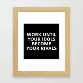 Work Until Your Idols Become Your Rivals Framed Art Print