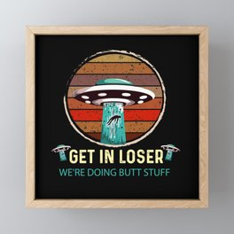 Get In Loser We'Re Doing Butt Stuff Ufo Aliens Tee Framed Mini Art Print