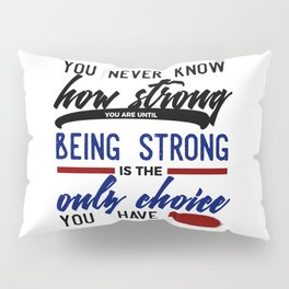 Being Strong Is Your Only Choice Pillow Sham