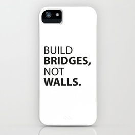 Build Bridges, not Walls. iPhone Case