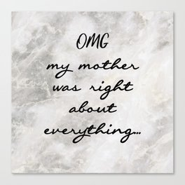 OMG MY MOTHER WAS RIGHT ABOUT EVERYTHING... Canvas Print
