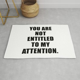 YOU ARE NOT ENTITLED TO MY ATTENTION. Rug