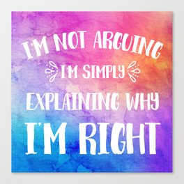 I'm Not Arguing I'm Simply Explaining Why I'm Right Humor Canvas Print