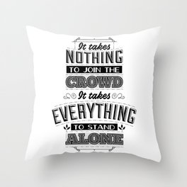 It takes nothing to join the crowd. It takes everything to stand alone. Throw Pillow