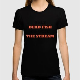 Only dead fish go with the stream T-shirt