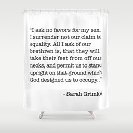 I Ask No Favors For My Sex.   Sarah Grimke Quote Shower Curtain