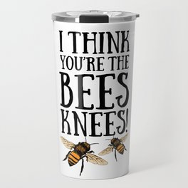I think you're the bees knees! Travel Mug