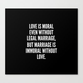 Love is moral even without legal marriage but marriage is immoral without love Canvas Print