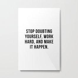 Stop doubting yourself, work hard, and make it happen Metal Print