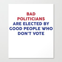 Bad Politicians Elected by People Who Don't Vote T-Shirt Canvas Print