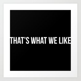 That's What We Like [TITLE2] Art Print