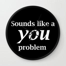 Sounds Like A You Problem - black background Wall Clock