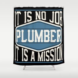 Plumber  - It Is No Job, It Is A Mission Shower Curtain