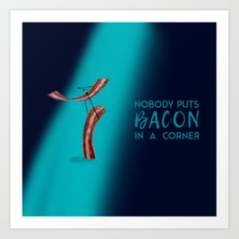 Nobody Puts Bacon In A Corner Art Print