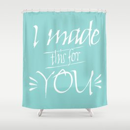 I made this for you (sea green) Shower Curtain